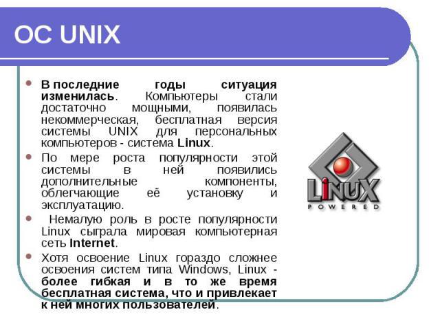 Впоследние годы ситуация изменилась. Компьютеры стали достаточно мощными, появилась некоммерческая, бесплатная версия системы UNIX для персональных компьютеров - система Linux. Впоследние годы ситуация изменилась. Компьютеры стали достат…