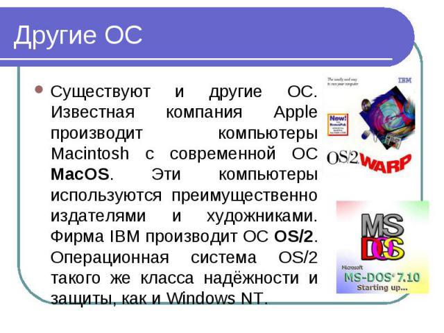 Существуют и другие ОС. Известная компания Apple производит компьютеры Macintosh с современной ОС MacOS. Эти компьютеры используются преимущественно издателями и художниками. Фирма IBM производит ОС OS/2. Операционная система OS/2 такого же класса н…
