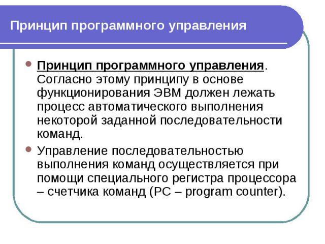 Принцип программного управления. Согласно этому принципу в основе функционирования ЭВМ должен лежать процесс автоматического выполнения некоторой заданной последовательности команд. Принцип программного управления. Согласно этому принципу в основе ф…