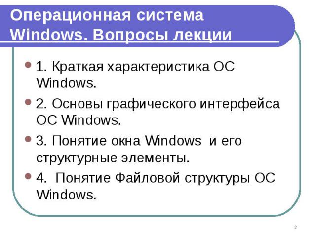 1. Краткая характеристика ОС Windows. 1. Краткая характеристика ОС Windows. 2. Основы графического интерфейса ОС Windows. 3. Понятие окна Windows и его структурные элементы. 4. Понятие Файловой структуры ОС Windows.