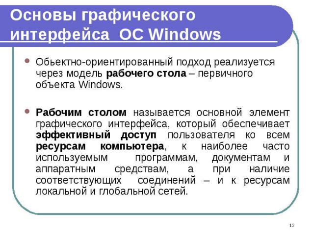 Обьектно-ориентированный подход реализуется через модель рабочего стола – первичного объекта Windows. Обьектно-ориентированный подход реализуется через модель рабочего стола – первичного объекта Windows. Рабочим столом называется основной элемент гр…