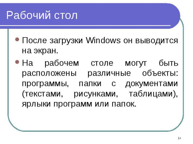 После загрузки Windows он выводится на экран. После загрузки Windows он выводится на экран. На рабочем столе могут быть расположены различные объекты: программы, папки с документами (текстами, рисунками, таблицами), ярлыки программ или папок.