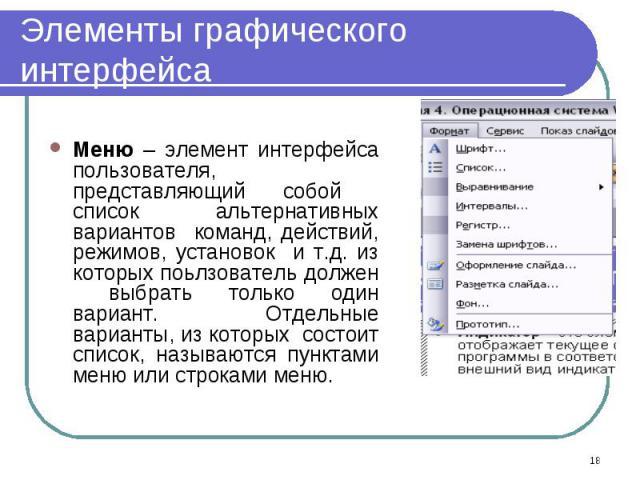 Меню – элемент интерфейса пользователя, представляющий собой список альтернативных вариантов команд, действий, режимов, установок и т.д. из которых поьлзователь должен выбрать только один вариант. Отдельные варианты, из которых состоит список, назыв…
