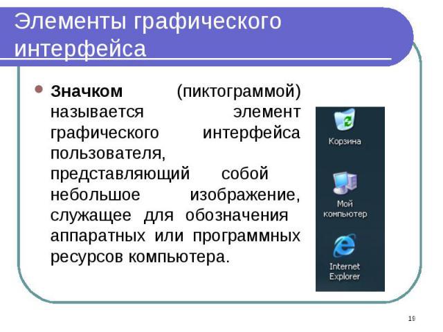 Значком (пиктограммой) называется элемент графического интерфейса пользователя, представляющий собой небольшое изображение, служащее для обозначения аппаратных или программных ресурсов компьютера. Значком (пиктограммой) называется элемент графическо…