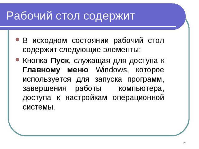 В исходном состоянии рабочий стол содержит следующие элементы: В исходном состоянии рабочий стол содержит следующие элементы: Кнопка Пуск, служащая для доступа к Главному меню Windows, которое используется для запуска программ, завершения работы ком…