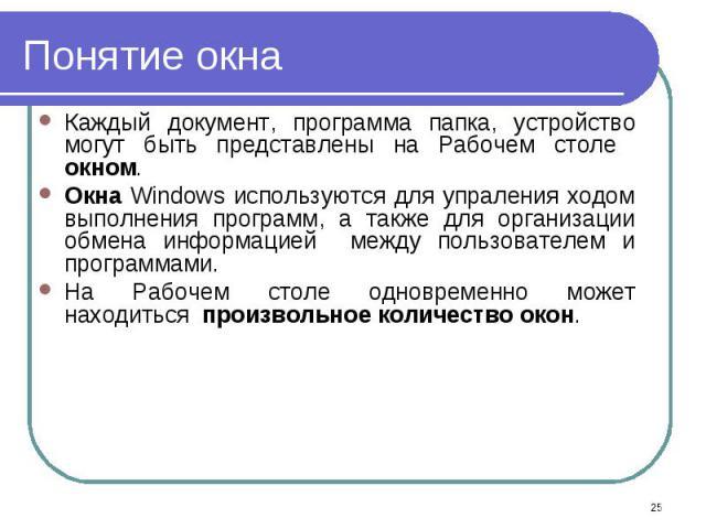Каждый документ, программа папка, устройство могут быть представлены на Рабочем столе окном. Каждый документ, программа папка, устройство могут быть представлены на Рабочем столе окном. Окна Windows используются для упраления ходом выполнения програ…