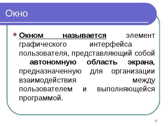 Окном называется элемент графического интерфейса пользователя, представляющий собой автономную область экрана, предназначенную для организации взаимодействия между пользователем и выполняющейся программой. Окном называется элемент графического интер…