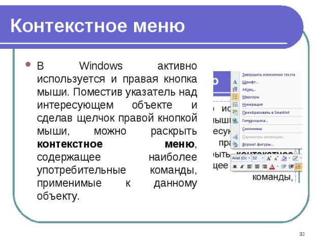 В Windows активно используется и правая кнопка мыши. Поместив указатель над интересующем объекте и сделав щелчок правой кнопкой мыши, можно раскрыть контекстное меню, содержащее наиболее употребительные команды, применимые к данному объекту. В Windo…