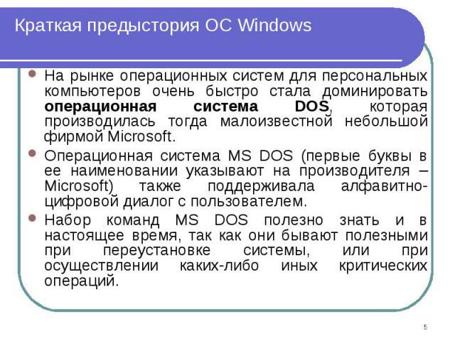 На рынке операционных систем для персональных компьютеров очень быстро стала доминировать операционная система DOS, которая производилась тогда малоизвестной небольшой фирмой Microsoft. На рынке операционных систем для персональных компьютеров очень…