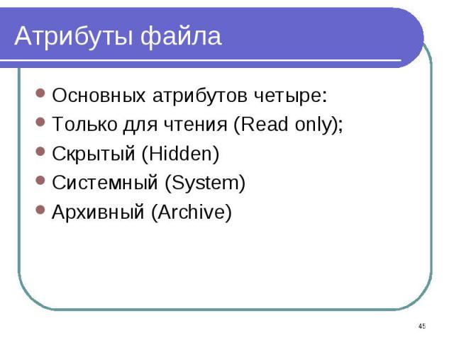 Основных атрибутов четыре: Основных атрибутов четыре: Только для чтения (Read only); Скрытый (Hidden) Системный (System) Архивный (Archive)