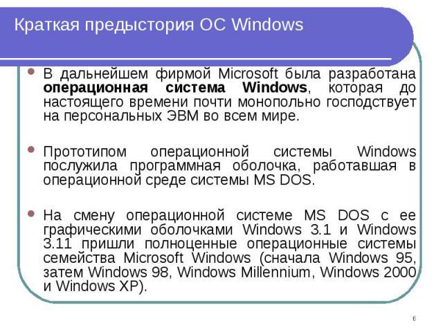 В дальнейшем фирмой Microsoft была разработана операционная система Windows, которая до настоящего времени почти монопольно господствует на персональных ЭВМ во всем мире. В дальнейшем фирмой Microsoft была разработана операционная система Windows, к…