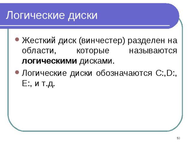 Жесткий диск (винчестер) разделен на области, которые называются логическими дисками. Жесткий диск (винчестер) разделен на области, которые называются логическими дисками. Логические диски обозначаются C:,D:, E:, и т.д.
