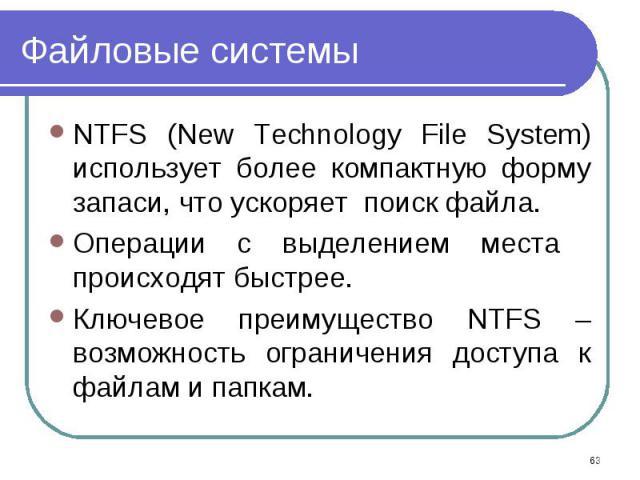 NTFS (New Technology File System) использует более компактную форму запаси, что ускоряет поиск файла. NTFS (New Technology File System) использует более компактную форму запаси, что ускоряет поиск файла. Операции с выделением места происходят быстре…