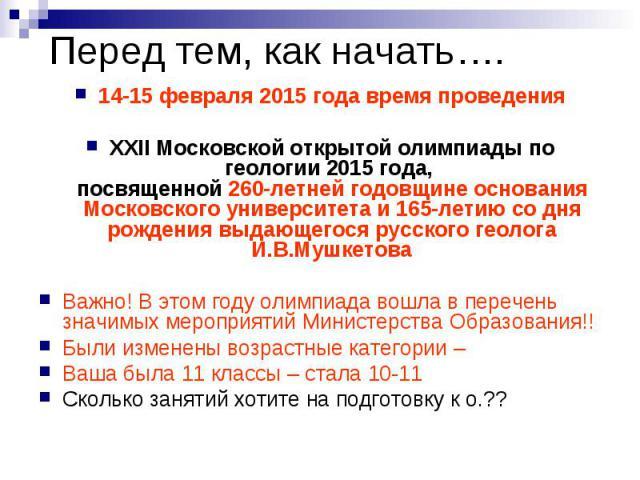 Перед тем, как начать…. 14-15 февраля 2015 года время проведения XXII Московской открытой олимпиады по геологии 2015 года, посвященной 260-летней годовщине основания Московского университета и 165-летию со дня рождения выдающегося русского гео…