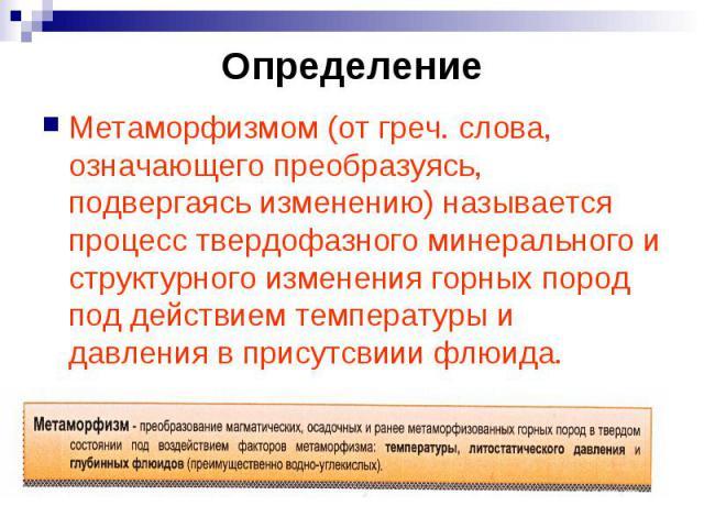 Определение Метаморфизмом (от греч. слова, означающего преобразуясь, подвергаясь изменению) называется процесс твердофазного минерального и структурного изменения горных пород под действием температуры и давления в присутсвиии флюида.