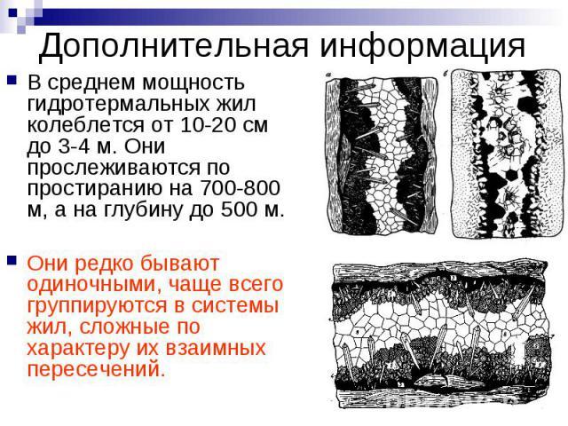 Дополнительная информация В среднем мощность гидротермальных жил колеблется от 10-20 см до 3-4 м. Они прослеживаются по простиранию на 700-800 м, а на глубину до 500 м. Они редко бывают одиночными, чаще всего группируются в системы жил, сложные по х…