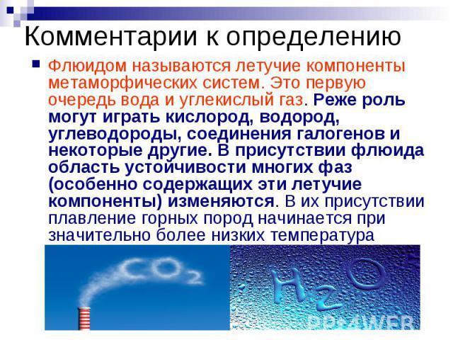 Комментарии к определению Флюидом называются летучие компоненты метаморфических систем. Это первую очередь вода и углекислый газ. Реже роль могут играть кислород, водород, углеводороды, соединения галогенов и некоторые другие. В присутствии флюида о…