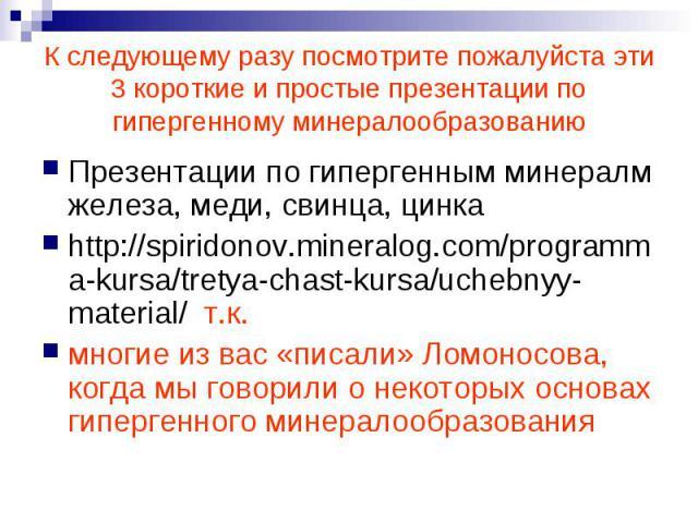 К следующему разу посмотрите пожалуйста эти 3 короткие и простые презентации по гипергенному минералообразованию Презентации по гипергенным минералм железа, меди, свинца, цинка http://spiridonov.mineralog.com/programma-kursa/tretya-chast-kursa/ucheb…