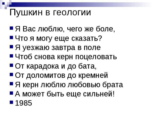 Пушкин в геологии Я Вас люблю, чего же боле, Что я могу еще сказать? Я уезжаю завтра в поле Чтоб снова керн поцеловать От карадока и до бата, От доломитов до кремней Я керн люблю любовью брата А может быть еще сильней! 1985