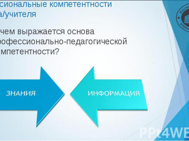 В чем выражается основа профессионально-педагогической компетентности? В чем выражается основа профессионально-педагогической компетентности?