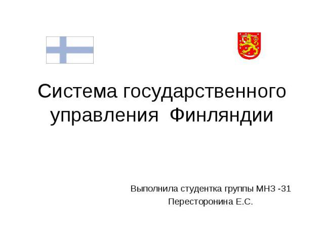 Система государственного управления Финляндии Выполнила студентка группы МНЗ -31 Пересторонина Е.С.