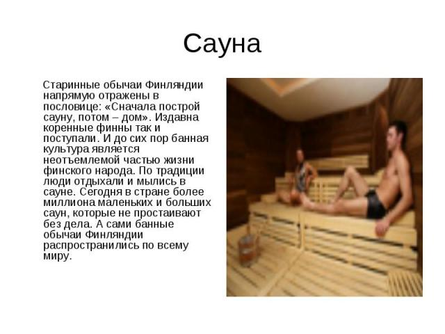 Сауна Старинные обычаи Финляндии напрямую отражены в пословице: «Сначала построй сауну, потом – дом». Издавна коренные финны так и поступали. И до сих пор банная культура является неотъемлемой частью жизни финского народа. По традиции люди отдыхали …