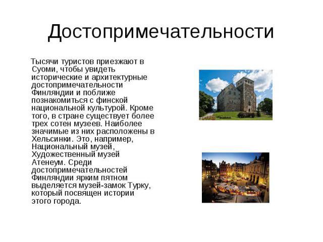 Достопримечательности Тысячи туристов приезжают в Суоми, чтобы увидеть исторические и архитектурные достопримечательности Финляндии и поближе познакомиться с финской национальной культурой. Кроме того, в стране существует более трех сотен музеев. На…