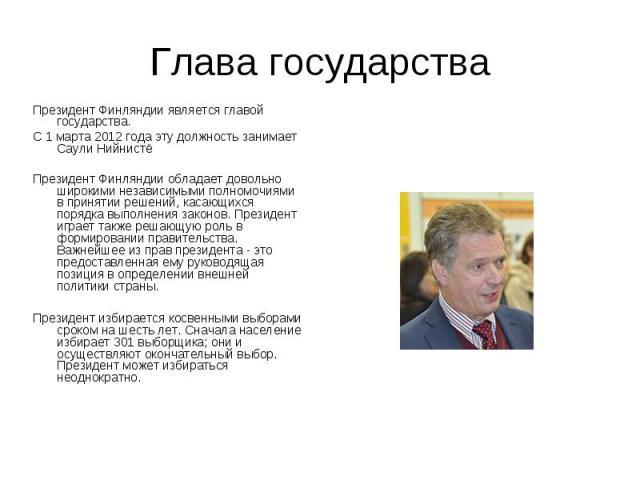 Глава государства Президент Финляндии является главой государства. С 1 марта 2012 года эту должность занимает Саули Нийнистё Президент Финляндии обладает довольно широкими независимыми полномочиями в принятии решений, касающихся порядка выполнения з…