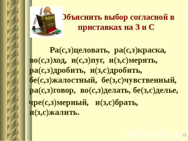 Ра(с,з)целовать, ра(с,з)краска, во(с,з)ход, и(с,з)пуг, и(з,с)мерять, ра(с,з)дробить, и(з,с)дробить, бе(с,з)жалостный, бе(з,с)чувственный, ра(с,з)говор, во(с,з)делать, бе(з,с)делье, чре(с,з)мерный, и(з,с)брать, и(з,с)жалить.