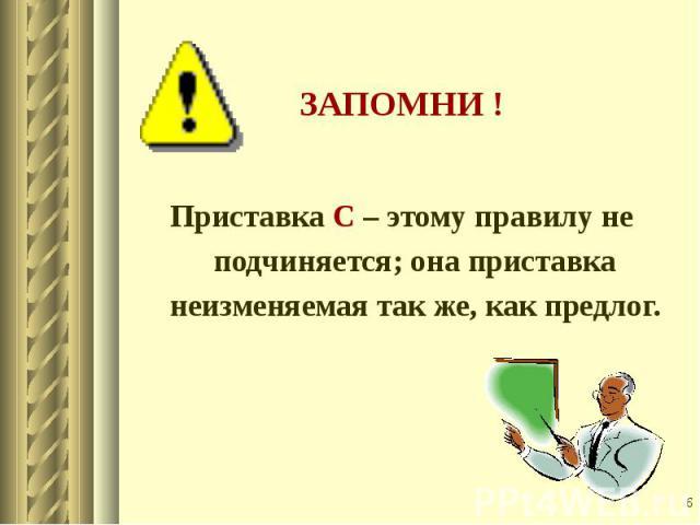 Приставка С – этому правилу не подчиняется; она приставка неизменяемая так же, как предлог.
