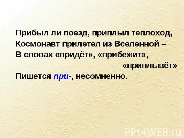 Прибыл ли поезд, приплыл теплоход, Космонавт прилетел из Вселенной – В словах «придёт», «прибежит», «приплывёт» Пишется при-, несомненно.
