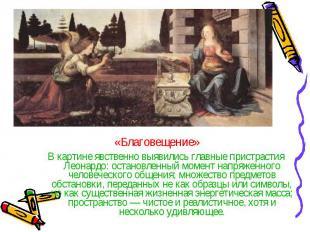 В картине явственно выявились главные пристрастия Леонардо: остановленный момент
