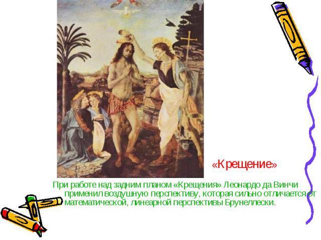 При работе над задним планом «Крещения» Леонардо да Винчи применил воздушную перспективу, которая сильно отличается от математической, линеарной перспективы Брунеллески. При работе над задним планом «Крещения» Леонардо да Винчи применил воздушную пе…