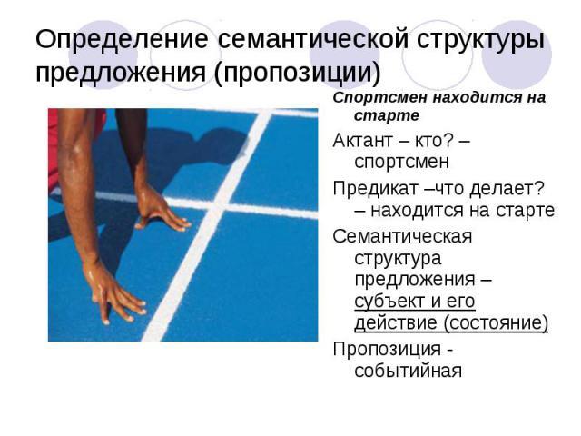 Спортсмен находится на старте Спортсмен находится на старте Актант – кто? – спортсмен Предикат –что делает? – находится на старте Семантическая структура предложения – субъект и его действие (состояние) Пропозиция - событийная