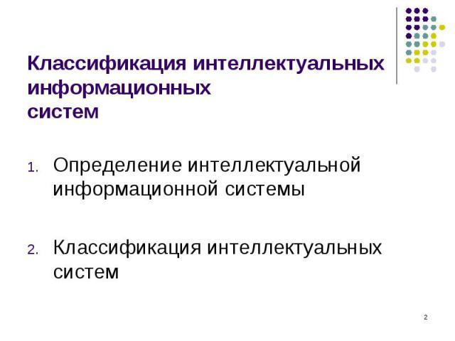 Определение интеллектуальной информационной системы Определение интеллектуальной информационной системы Классификация интеллектуальных систем