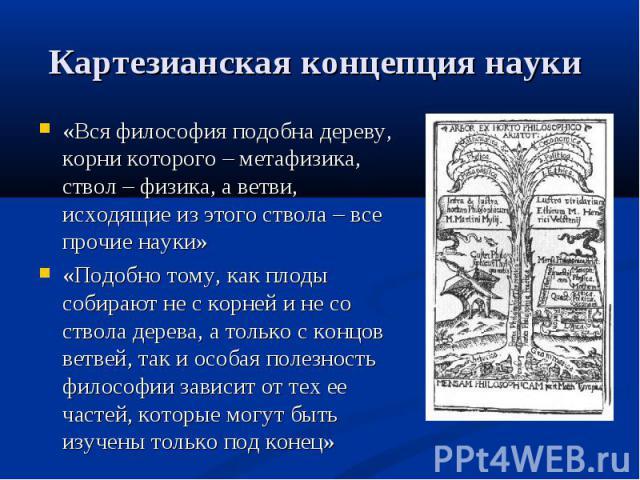 «Вся философия подобна дереву, корни которого – метафизика, ствол – физика, а ветви, исходящие из этого ствола – все прочие науки» «Вся философия подобна дереву, корни которого – метафизика, ствол – физика, а ветви, исходящие из этого ствола – все п…