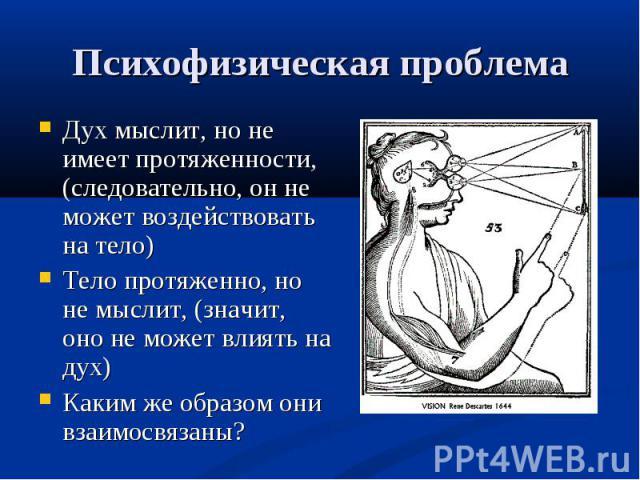 Дух мыслит, но не имеет протяженности, (следовательно, он не может воздействовать на тело) Дух мыслит, но не имеет протяженности, (следовательно, он не может воздействовать на тело) Тело протяженно, но не мыслит, (значит, оно не может влиять на дух)…