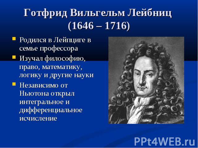 Родился в Лейпциге в семье профессора Родился в Лейпциге в семье профессора Изучал философию, право, математику, логику и другие науки Независимо от Ньютона открыл интегральное и дифференциальное исчисление