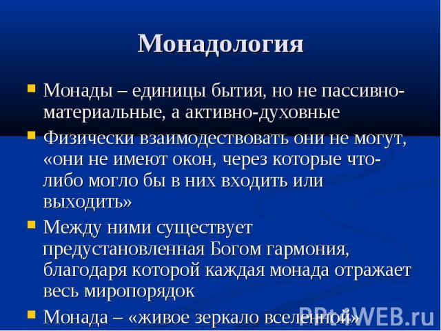 Монады – единицы бытия, но не пассивно-материальные, а активно-духовные Монады – единицы бытия, но не пассивно-материальные, а активно-духовные Физически взаимодествовать они не могут, «они не имеют окон, через которые что-либо могло бы в них входит…