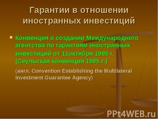 Конвенция о создании Международного агентства по гарантиям иностранных инвестиций от 11октября 1985 г. (Сеульская конвенция 1985 г.) Конвенция о создании Международного агентства по гарантиям иностранных инвестиций от 11октября 1985 г. (Сеульская ко…