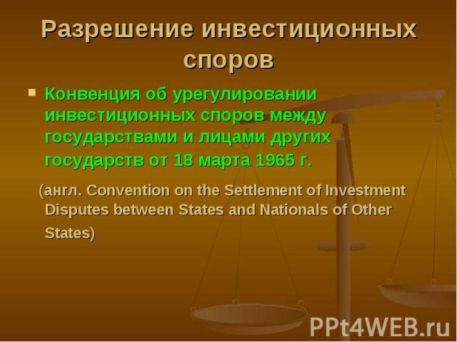 Конвенция об урегулировании инвестиционных споров между государствами и лицами других государств от 18 марта 1965 г. Конвенция об урегулировании инвестиционных споров между государствами и лицами других государств от 18 марта 1965 г. (англ. Conventi…