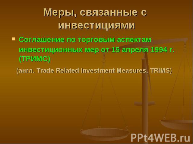 Соглашение по торговым аспектам инвестиционных мер от 15 апреля 1994 г. (ТРИМС) Соглашение по торговым аспектам инвестиционных мер от 15 апреля 1994 г. (ТРИМС) (англ. Trade Related Investment Measures, TRIMS)