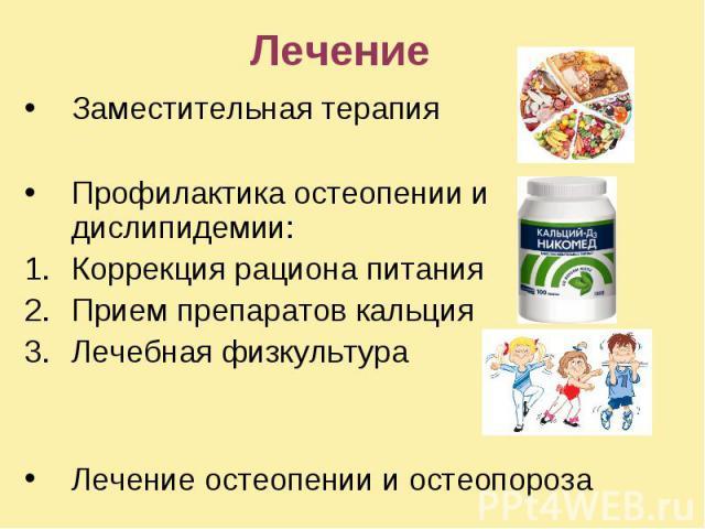 Лечение Заместительная терапия Профилактика остеопении и дислипидемии: Коррекция рациона питания Прием препаратов кальция Лечебная физкультура Лечение остеопении и остеопороза