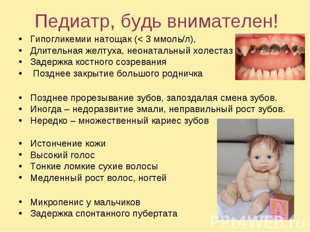 Педиатр, будь внимателен! Гипогликемии натощак (< 3 ммоль/л), Длительная желтуха, неонатальный холестаз Задержка костного созревания Позднее закрытие большого родничка Позднее прорезывание зубов, запоздалая смена зубов. Иногда – недоразвитие эмал…
