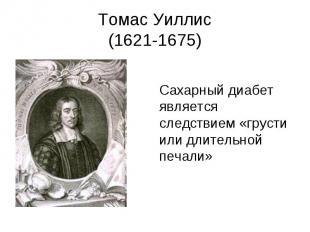 Томас Уиллис (1621-1675) Сахарный диабет является следствием «грусти или длитель