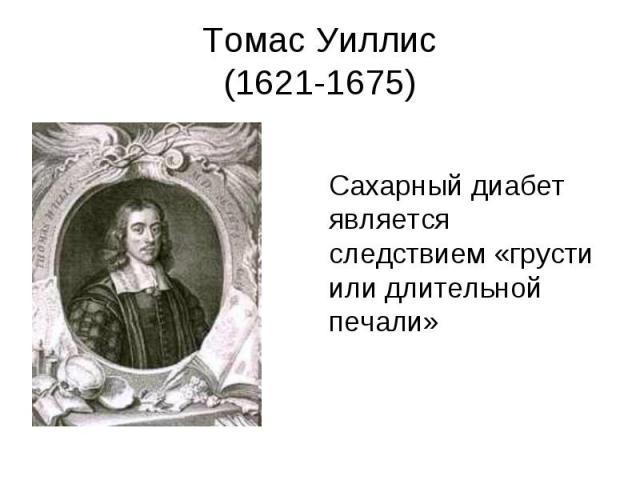 Томас Уиллис (1621-1675) Сахарный диабет является следствием «грусти или длительной печали»