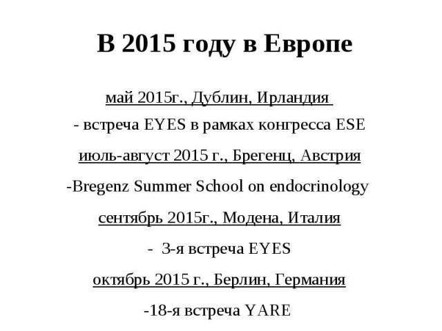 май 2015г., Дублин, Ирландия - встреча EYES в рамках конгресса ESE май 2015г., Дублин, Ирландия - встреча EYES в рамках конгресса ESE июль-август 2015 г., Брегенц, Австрия -Bregenz Summer School on endocrinology сентябрь 2015г., Модена, Италия - 3-я…