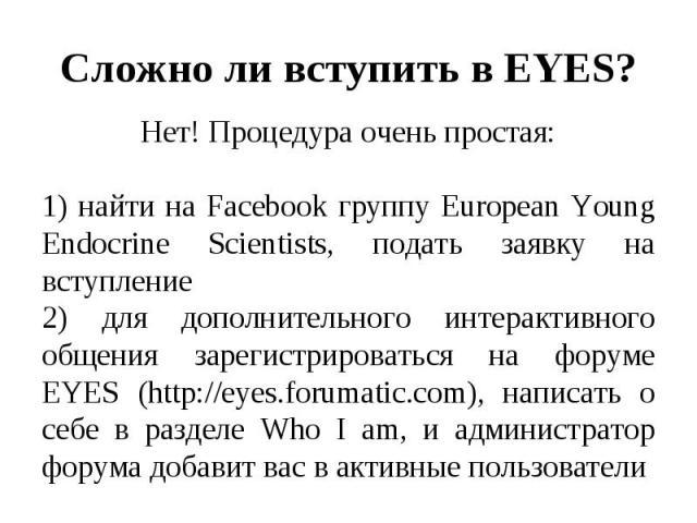 Нет! Процедура очень простая: Нет! Процедура очень простая: 1) найти на Facebook группу European Young Endocrine Scientists, подать заявку на вступление 2) для дополнительного интерактивного общения зарегистрироваться на форуме EYES (http://eyes.for…