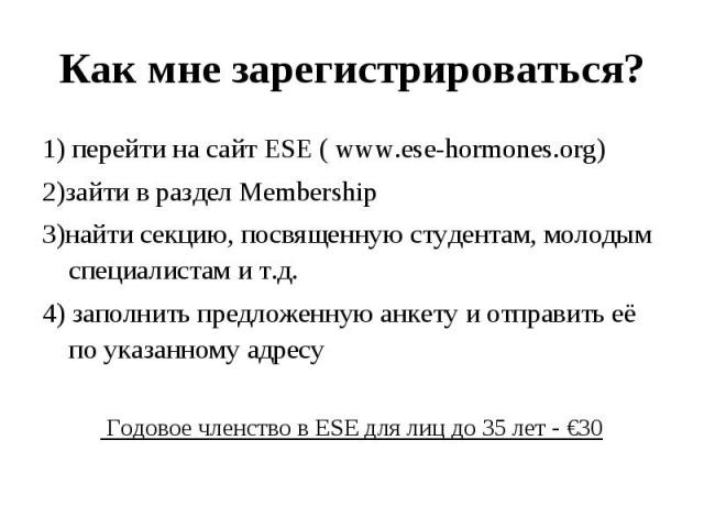 1) перейти на сайт ESE ( www.ese-hormones.org) 1) перейти на сайт ESE ( www.ese-hormones.org) 2)зайти в раздел Membership 3)найти секцию, посвященную студентам, молодым специалистам и т.д. 4) заполнить предложенную анкету и отправить её по указанном…