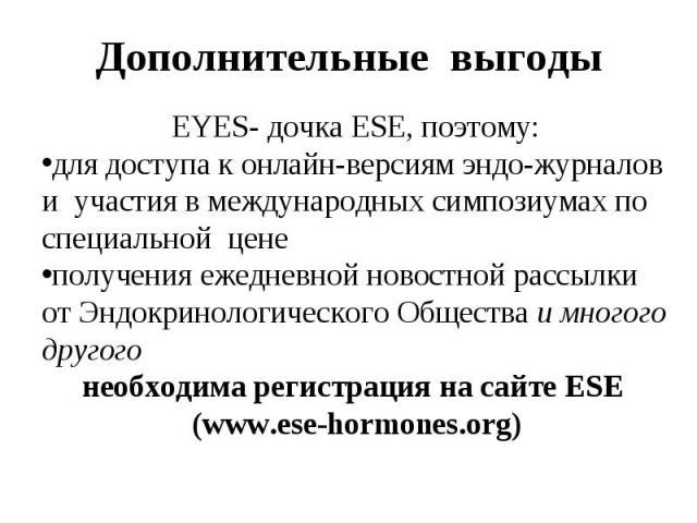 EYES- дочка ESE, поэтому: EYES- дочка ESE, поэтому: для доступа к онлайн-версиям эндо-журналов и участия в международных симпозиумах по специальной цене получения ежедневной новостной рассылки от Эндокринологического Общества и многого другого необх…